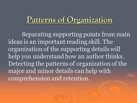 Patterns of Organization Separating supporting points from main ideas is an important reading skill. The organization of the supporting details will help.