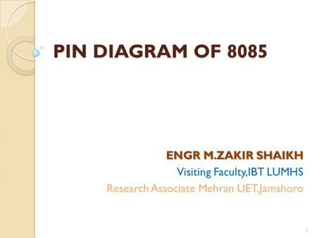 PIN DIAGRAM OF 8085 ENGR M.ZAKIR SHAIKH Visiting Faculty,IBT LUMHS Research Associate Mehran UET,Jamshoro 1.