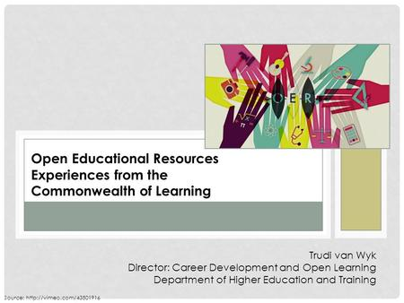 Open Educational Resources Experiences from the Commonwealth of Learning Trudi van Wyk Director: Career Development and Open Learning Department of Higher.