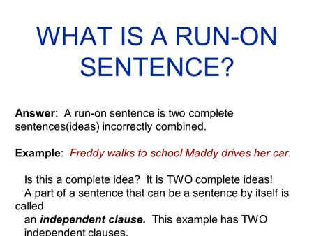 WHAT IS A RUN-ON SENTENCE? Answer: A run-on sentence is two complete sentences(ideas) incorrectly combined. Example: Freddy walks to school Maddy drives.