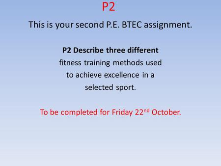 P2 This is your second P.E. BTEC assignment. P2 Describe three different fitness training methods used to achieve excellence in a selected sport. To be.