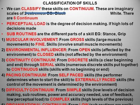 CLASSIFICATION OF SKILLS We can CLASSIFY these skills on CONTINUUM. These are imaginary scales of 2 extremes. EG: Black White. There are 6 Continuum PERCEPTUAL.