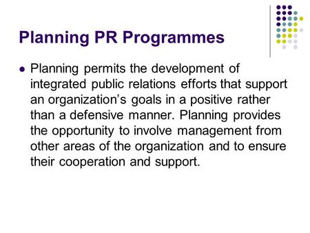 Planning PR Programmes Planning permits the development of integrated public relations efforts that support an organization's goals in a positive rather.