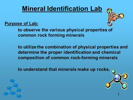 Mineral Identification Lab Purpose of Lab: to observe the various physical properties of common rock forming minerals to utilize the combination of physical.