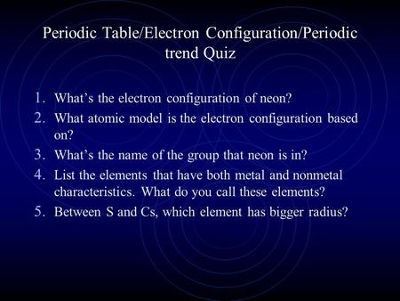 Periodic Table/Electron Configuration/Periodic trend Quiz 1. What's the electron configuration of neon? 2. What atomic model is the electron configuration.