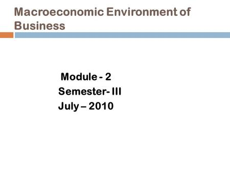 Macroeconomic Environment of Business Module - 2 Semester- III July – 2010.