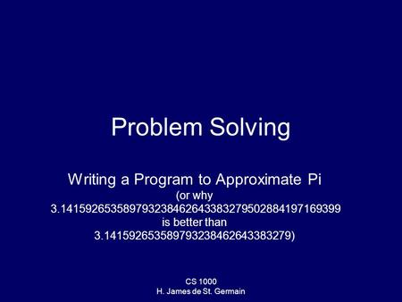 CS 1000 H. James de St. Germain Problem Solving Writing a Program to Approximate Pi (or why 3.141592653589793238462643383279502884197169399 is better than.
