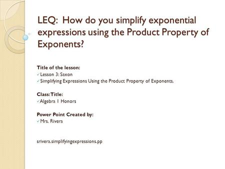 LEQ: How do you simplify exponential expressions using the Product Property of Exponents? Title of the lesson: Lesson 3: Saxon Simplifying Expressions.