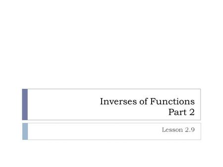 Inverses of Functions Part 2 Lesson 2.9. Reminder from yesterday.