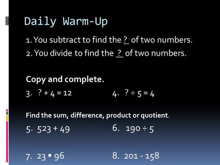 Daily Warm-Up 1. You subtract to find the ? of two numbers. 2. You divide to find the ? of two numbers. Copy and complete. 3. ? + 4 = 12 4. ? ÷ 5 = 4 Find.