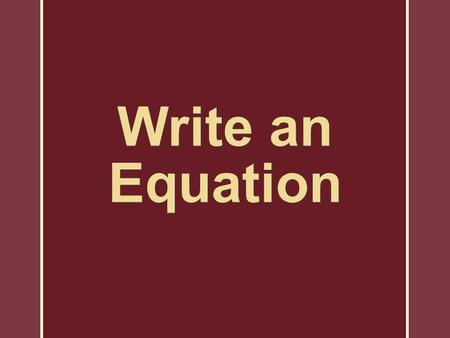 Write an Equation. Steps in Solving a Word Problem 1.Represent an unknown quantity with a variable. 2.When necessary, represent other conditions in the.