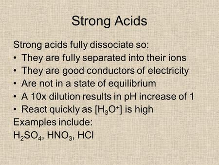Strong Acids Strong acids fully dissociate so: They are fully separated into their ions They are good conductors of electricity Are not in a state of equilibrium.