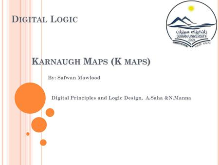 D IGITAL L OGIC By: Safwan Mawlood Digital Principles and Logic Design, A.Saha &N.Manna K ARNAUGH M APS (K MAPS )