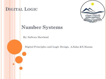 D IGITAL L OGIC Number Systems By: Safwan Mawlood Digital Principles and Logic Design, A.Saha &N.Manna.
