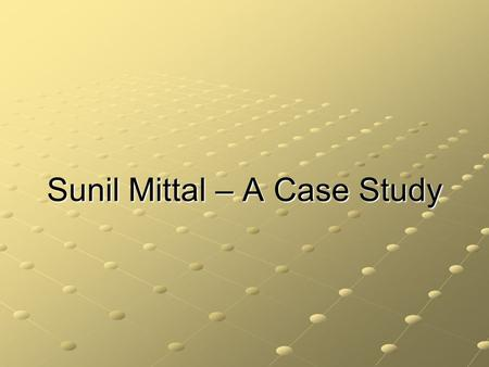 Sunil Mittal – A Case Study. Introduction Sunil Bharti Mittal, born October 23, 1957 is an Indian businessman. Son of a politician, Sunil Mittal is from.