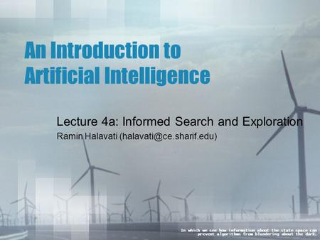 An Introduction to Artificial Intelligence Lecture 4a: Informed Search and Exploration Ramin Halavati In which we see how information.