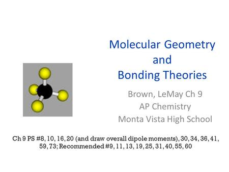 Molecular Geometry and Bonding Theories Brown, LeMay Ch 9 AP Chemistry Monta Vista High School Ch 9 PS #8, 10, 16, 20 (and draw overall dipole moments),