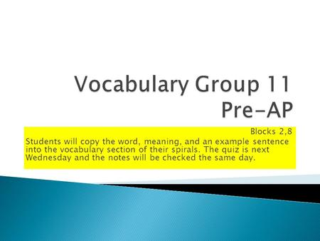 Blocks 2,8 Students will copy the word, meaning, and an example sentence into the vocabulary section of their spirals. The quiz is next Wednesday and the.