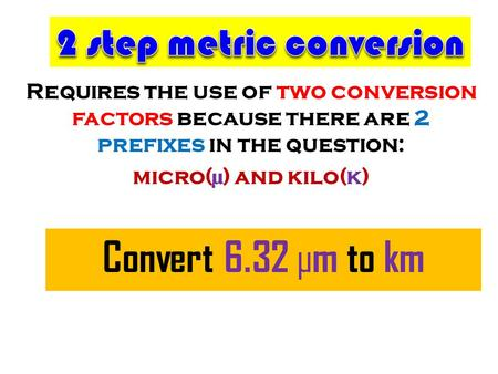 Requires the use of two conversion factors because there are 2 prefixes in the question: micro(µ) and kilo(k) Convert 6.32 µm to km.