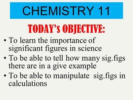 CHEMISTRY 11 TODAY's OBJECTIVE: To learn the importance of significant figures in science To be able to tell how many sig.figs there are in a give example.