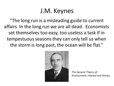 "J.M. Keynes ""The long run is a misleading guide to current affairs. In the long run we are all dead. Economists set themselves too easy, too useless a."
