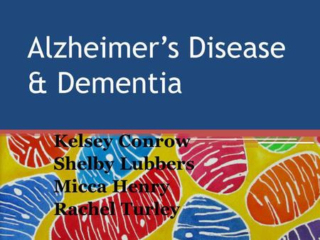 Alzheimer's Disease & Dementia Kelsey Conrow Shelby Lubbers Micca Henry Rachel Turley.