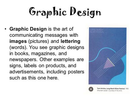 Graphic Design Graphic Design is the art of communicating messages with images (pictures) and lettering (words). You see graphic designs in books, magazines,
