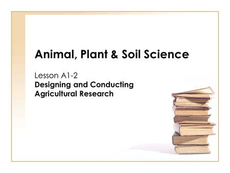 Animal, Plant & Soil Science Lesson A1-2 Designing and Conducting Agricultural Research.