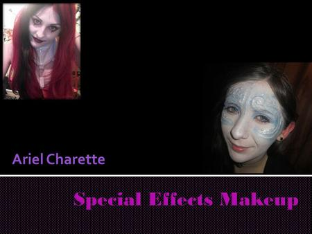 Ariel Charette.  For this presentation, I will be speaking about my experience in learning about special effects makeup.  I will go over my product,