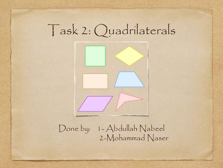 Task 2: Quadrilaterals Done by: 1- Abdullah Nabeel 2-Mohammad Naser.