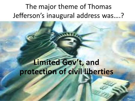 The major theme of Thomas Jefferson's inaugural address was….? Limited Gov't, and protection of civil liberties.