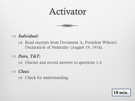 Activator  Individual:  Read excerpts from Document A, President Wilson's Declaration of Neutrality (August 19, 1914).  Pairs, T&T:  Discuss and record.