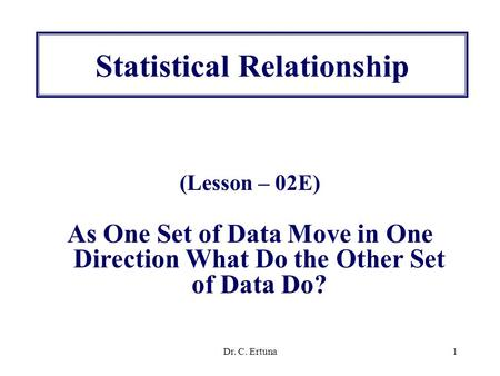 Dr. C. Ertuna1 Statistical Relationship (Lesson – 02E) As One Set of Data Move in One Direction What Do the Other Set of Data Do?