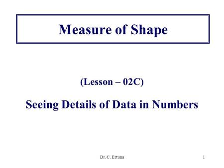 Dr. C. Ertuna1 Measure of Shape (Lesson – 02C) Seeing Details of Data in Numbers.