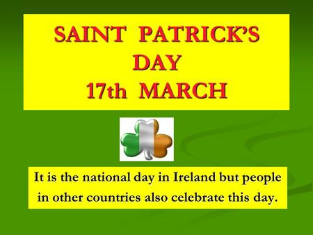 SAINT PATRICK'S DAY 17th MARCH It is the national day in Ireland but people in other countries also celebrate this day.