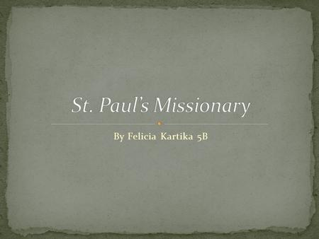 By Felicia Kartika 5B. St. Paul is one of the famous Saints, he have done many journey. If you want to know about his journey, just skip this slide.