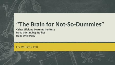 """The Brain for Not-So-Dummies"" Osher Lifelong Learning Institute Duke Continuing Studies Duke University Eric W. Harris, PhD."