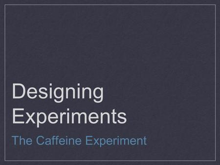 Designing Experiments The Caffeine Experiment. Designing Samples Population vs Sample Is a part of the population that we actually examine in order to.