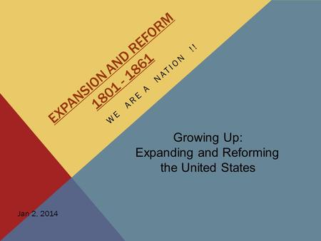 EXPANSION AND REFORM 1801 - 1861 WE ARE A NATION !! Growing Up: Expanding and Reforming the United States Jan 2, 2014.