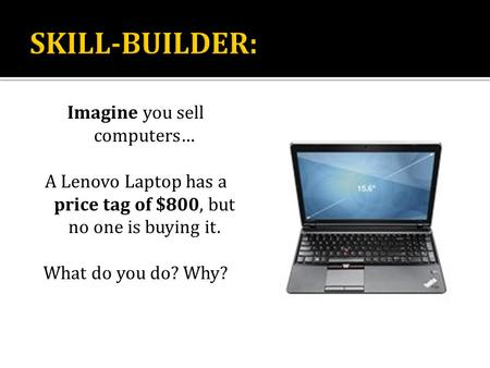 Imagine you sell computers… A Lenovo Laptop has a price tag of $800, but no one is buying it. What do you do? Why?