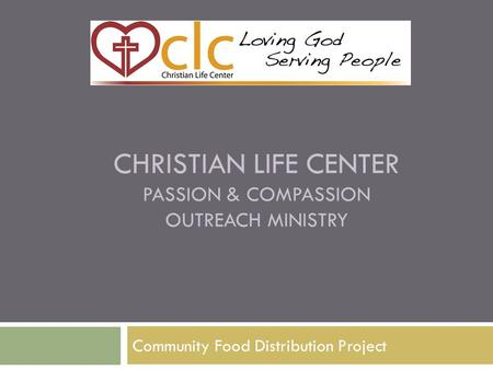 CHRISTIAN LIFE CENTER PASSION & COMPASSION OUTREACH MINISTRY Community Food Distribution Project.