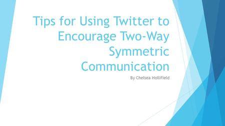 Tips for Using Twitter to Encourage Two-Way Symmetric Communication By Chelsea Hollifield.