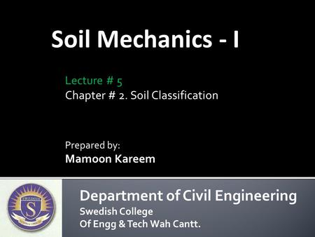 Soil Mechanics - I Prepared by: Mamoon Kareem Department of Civil Engineering Swedish College Of Engg & Tech Wah Cantt. Lecture # 5 Chapter # 2. Soil Classification.