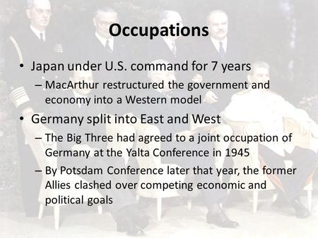 Occupations Japan under U.S. command for 7 years – MacArthur restructured the government and economy into a Western model Germany split into East and West.