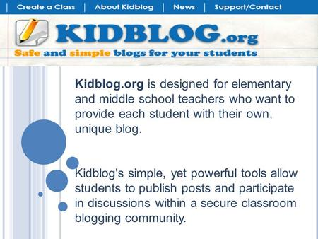 Kidblog.org is designed for elementary and middle school teachers who want to provide each student with their own, unique blog. Kidblog's simple, yet powerful.