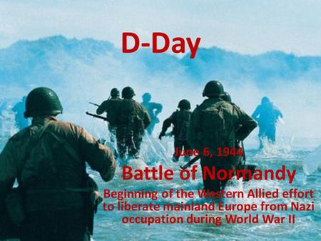 D-Day June 6, 1944 Battle of Normandy Beginning of the Western Allied effort to liberate mainland Europe from Nazi occupation during World War II.