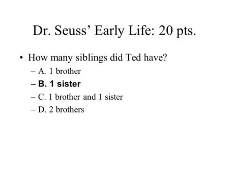 Dr. Seuss' Early Life: 20 pts. How many siblings did Ted have? –A. 1 brother –B. 1 sister –C. 1 brother and 1 sister –D. 2 brothers.