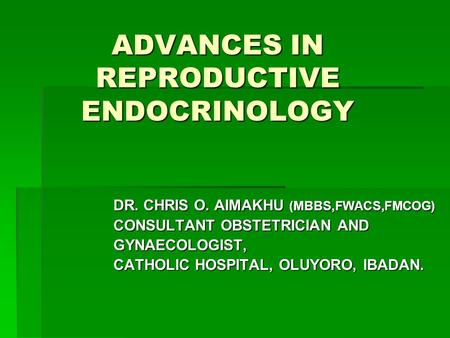ADVANCES IN REPRODUCTIVE ENDOCRINOLOGY DR. CHRIS O. AIMAKHU (MBBS,FWACS,FMCOG) CONSULTANT OBSTETRICIAN AND GYNAECOLOGIST, CATHOLIC HOSPITAL, OLUYORO, IBADAN.