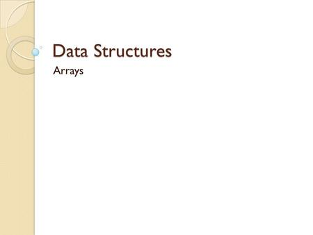 Data Structures Arrays. Array Most commonly used data structure Ordered array, in which the data is stored in ascending (or descending) key order. This.