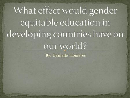 What effect would gender equitable education in developing countries have on our world? By: Danielle Homeres.